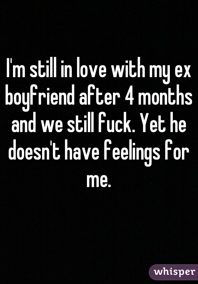 I'm still in love with my ex boyfriend after 4 months and we still fuck. Yet he doesn't have feelings for me.