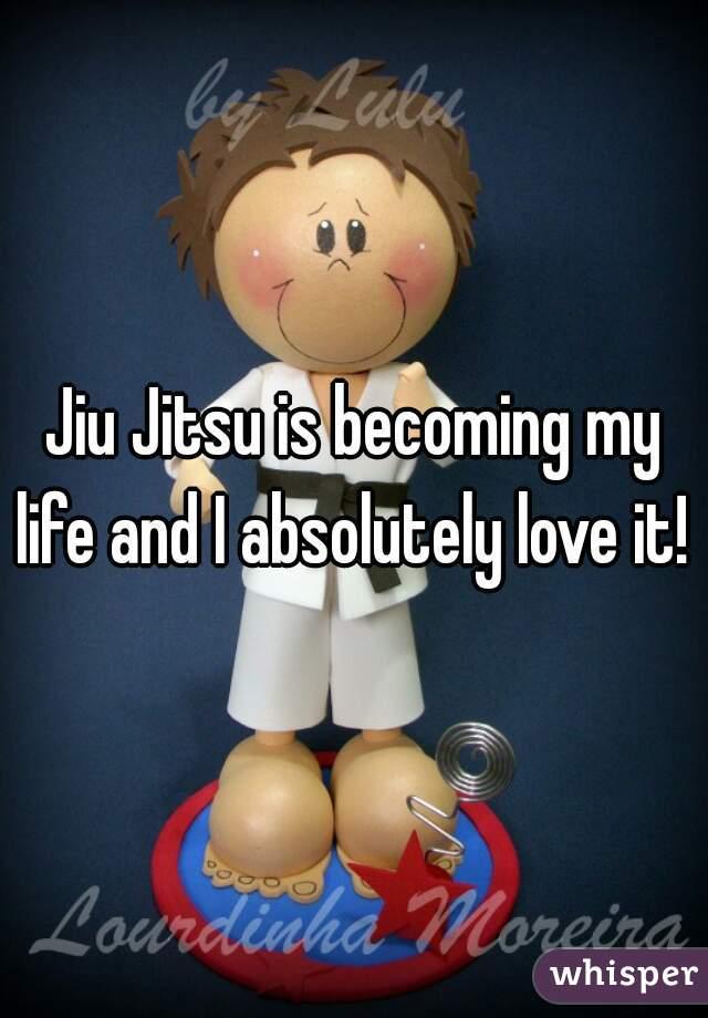 Jiu Jitsu is becoming my life and I absolutely love it!