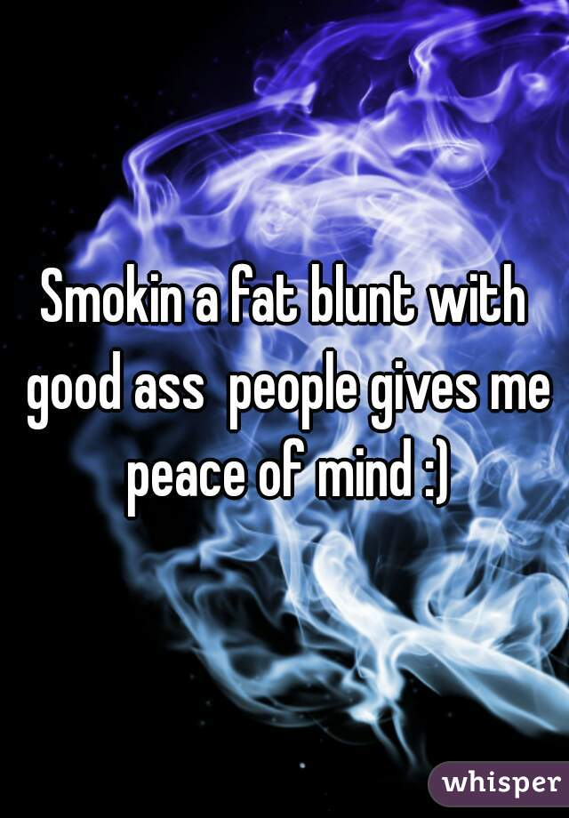 Smokin a fat blunt with good ass  people gives me peace of mind :)