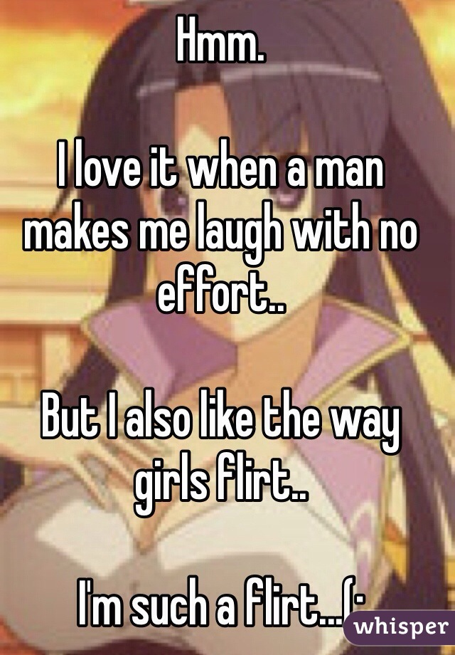 Hmm.  I love it when a man makes me laugh with no effort..  But I also like the way girls flirt..   I'm such a flirt...(;
