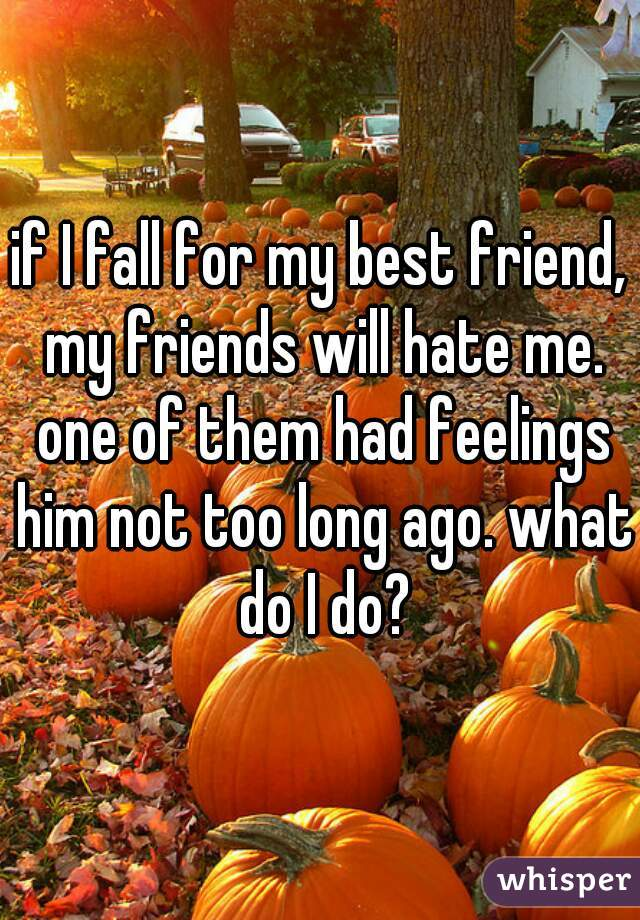 if I fall for my best friend, my friends will hate me. one of them had feelings him not too long ago. what do I do?