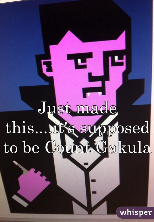 Just made this....it's supposed to be Count Gakula
