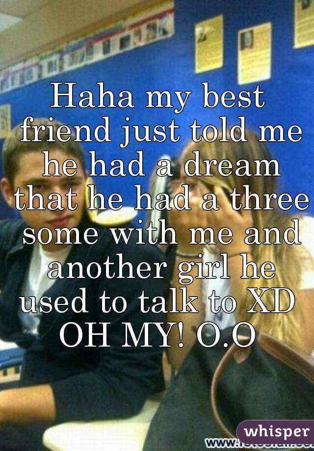 Haha my best friend just told me he had a dream that he had a three some with me and another girl he used to talk to XD   OH MY! O.O