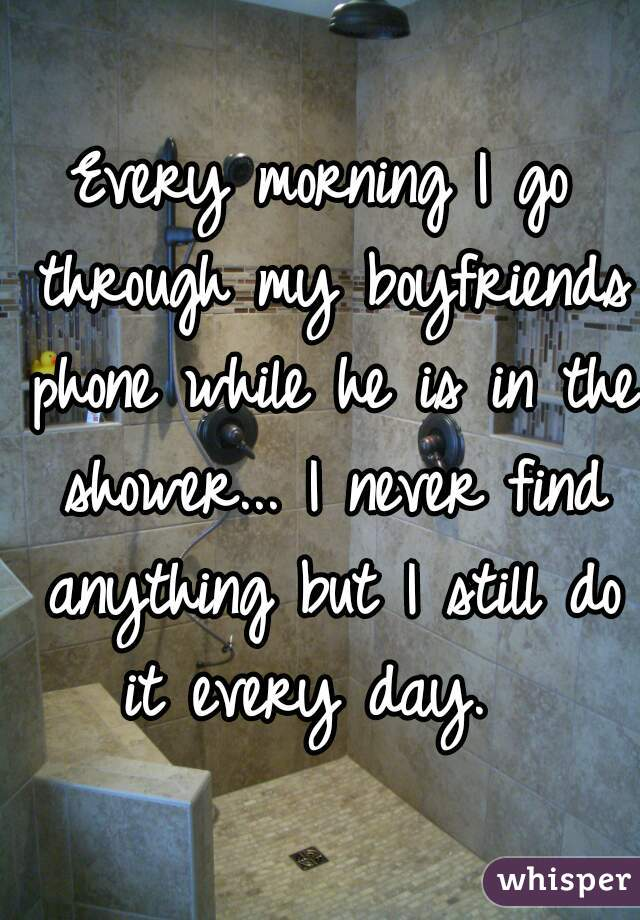 Every morning I go through my boyfriends phone while he is in the shower... I never find anything but I still do it every day.