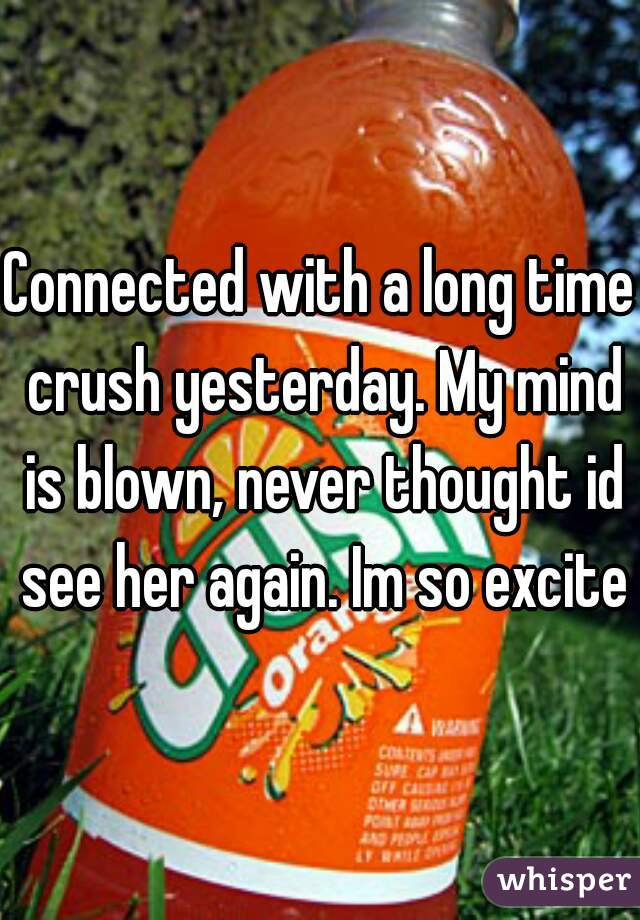 Connected with a long time crush yesterday. My mind is blown, never thought id see her again. Im so excited