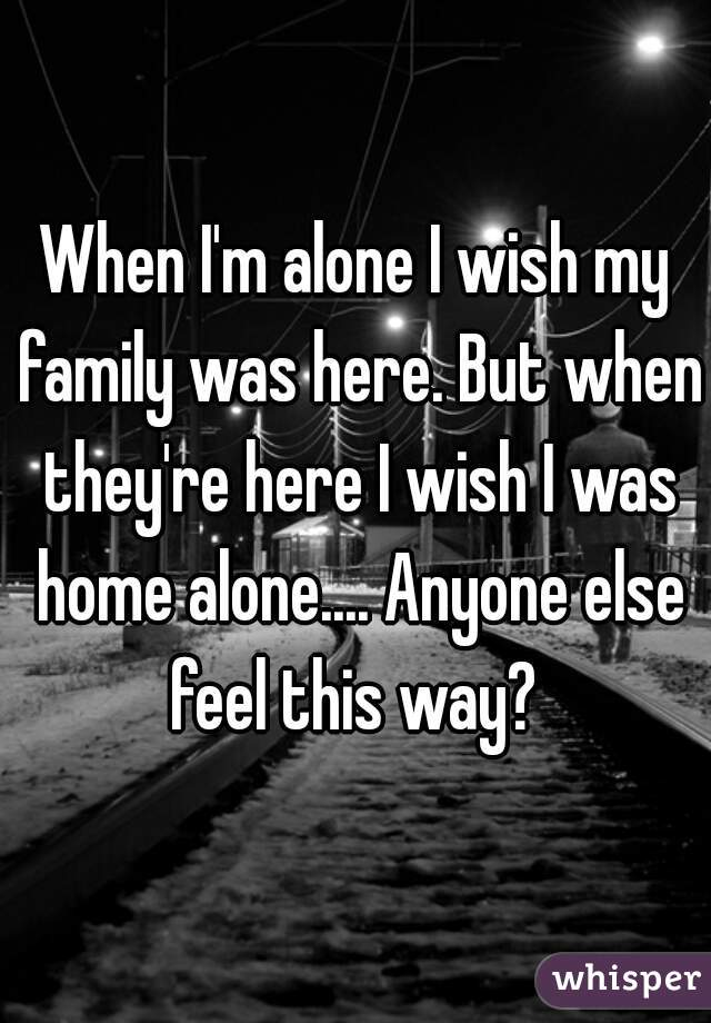 When I'm alone I wish my family was here. But when they're here I wish I was home alone.... Anyone else feel this way?