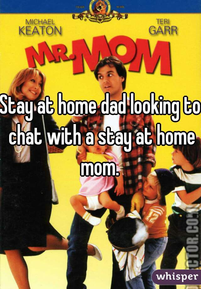 Stay at home dad looking to chat with a stay at home mom.