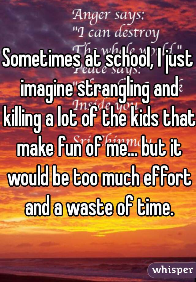 Sometimes at school, I just imagine strangling and killing a lot of the kids that make fun of me... but it would be too much effort and a waste of time.