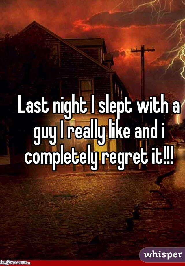 Last night I slept with a guy I really like and i completely regret it!!!