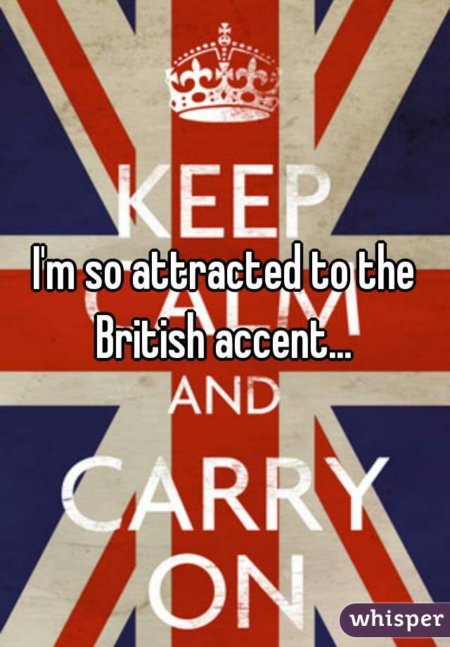 I'm so attracted to the British accent...