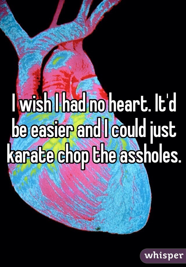 I wish I had no heart. It'd be easier and I could just karate chop the assholes.