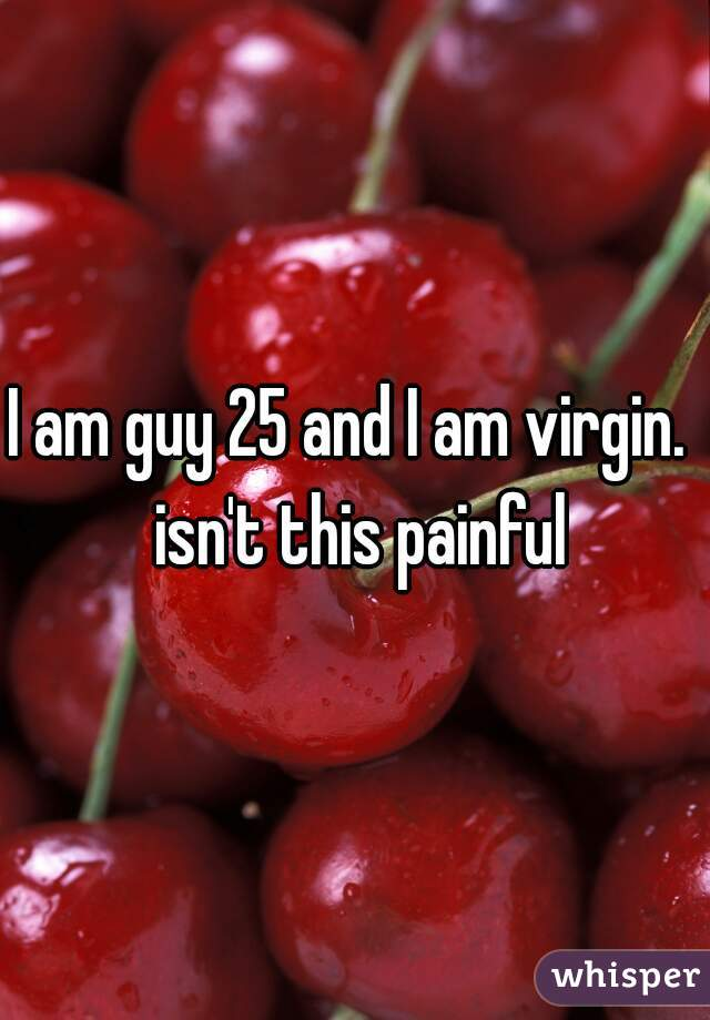 I am guy 25 and I am virgin.  isn't this painful