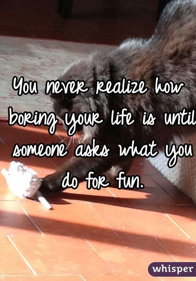 You never realize how boring your life is until someone asks what you do for fun.