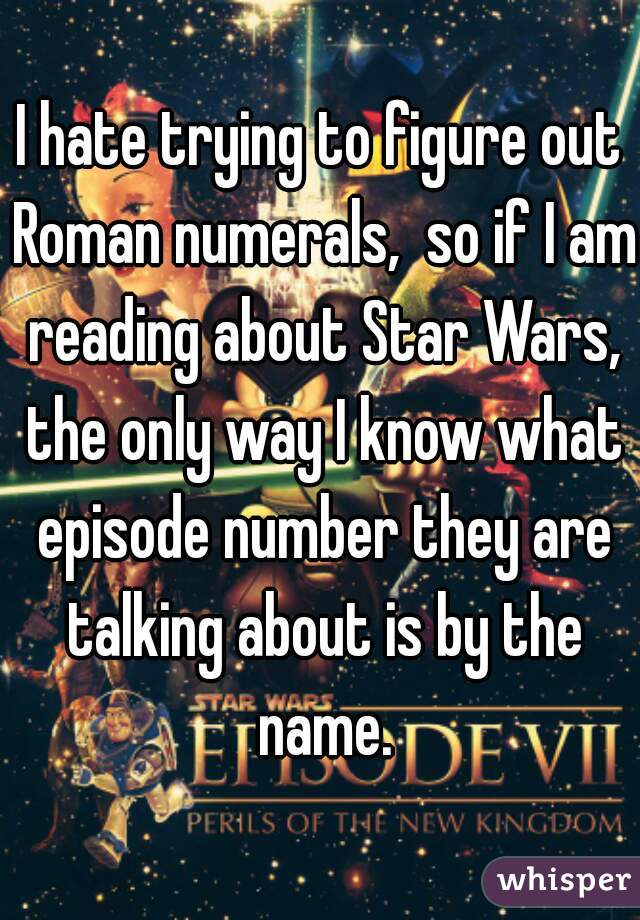 I hate trying to figure out Roman numerals,  so if I am reading about Star Wars, the only way I know what episode number they are talking about is by the name.