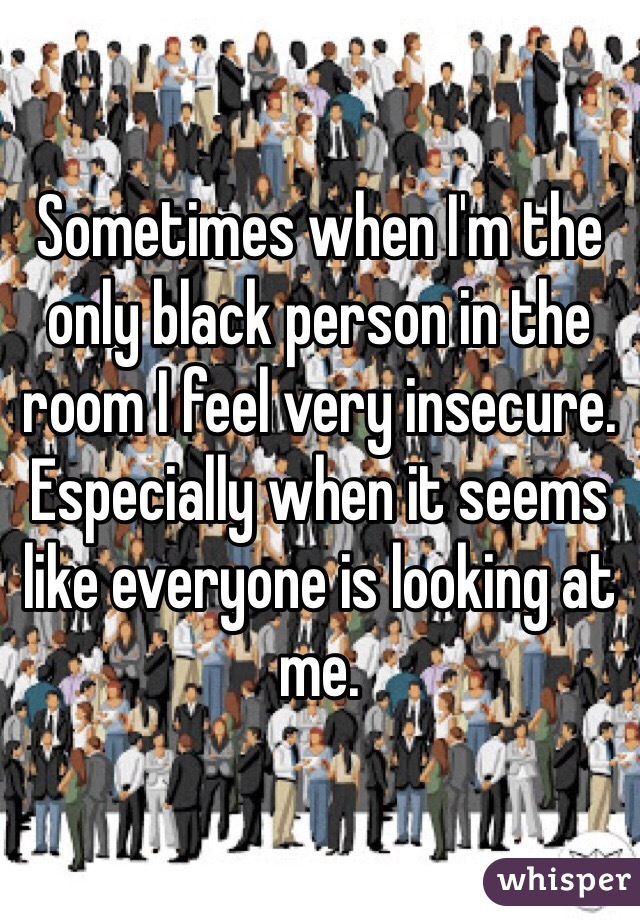 Sometimes when I'm the only black person in the room I feel very insecure. Especially when it seems like everyone is looking at me.