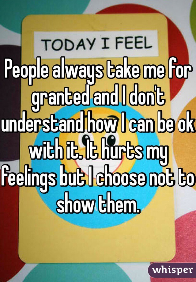 People always take me for granted and I don't understand how I can be ok with it. It hurts my feelings but I choose not to show them.