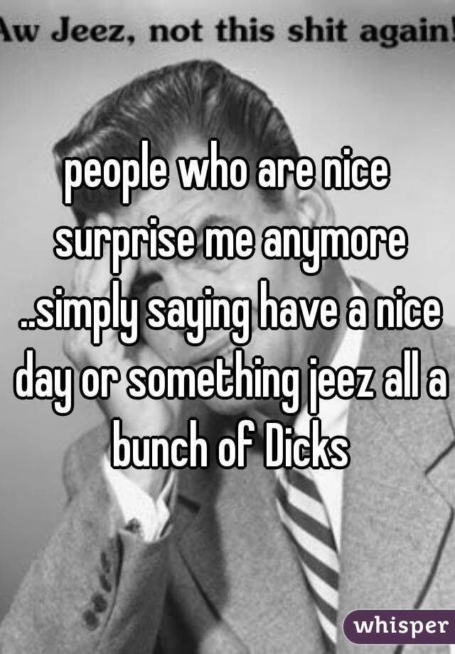 people who are nice surprise me anymore ..simply saying have a nice day or something jeez all a bunch of Dicks