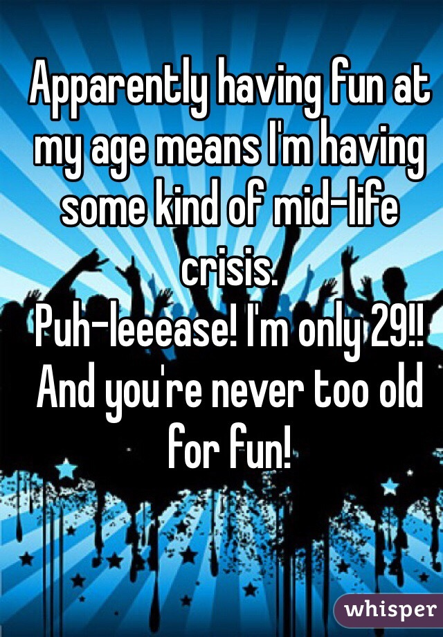 Apparently having fun at my age means I'm having some kind of mid-life crisis.  Puh-leeease! I'm only 29!! And you're never too old for fun!