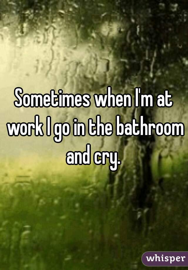 Sometimes when I'm at work I go in the bathroom and cry.