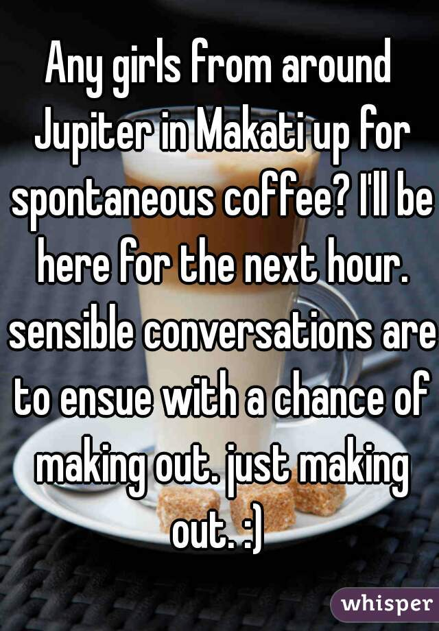 Any girls from around Jupiter in Makati up for spontaneous coffee? I'll be here for the next hour. sensible conversations are to ensue with a chance of making out. just making out. :)