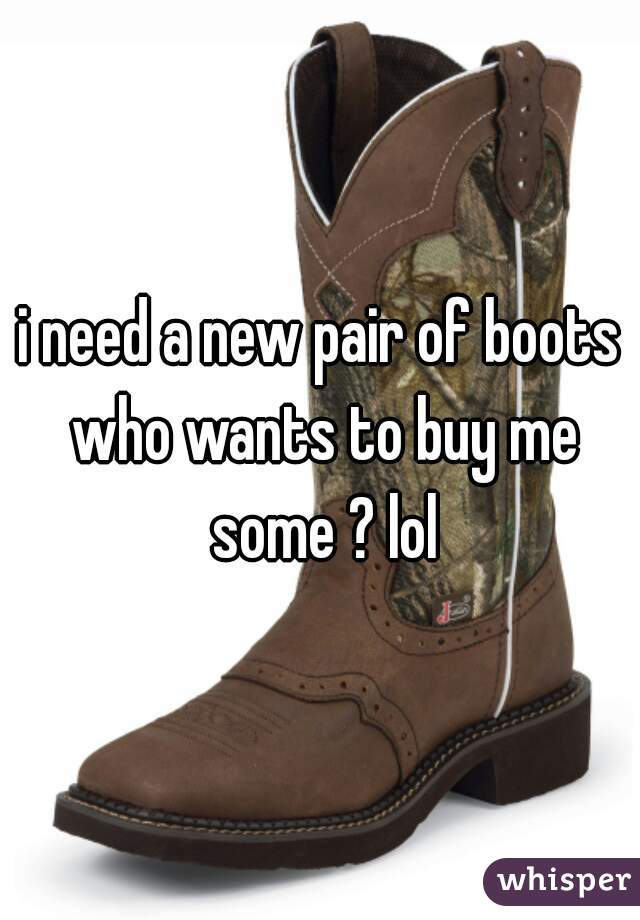 i need a new pair of boots who wants to buy me some ? lol