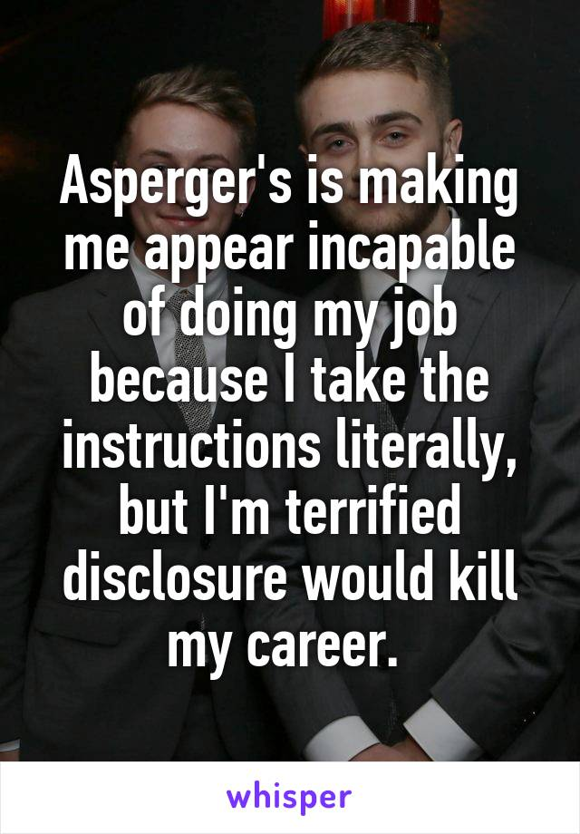 Asperger's is making me appear incapable of doing my job because I take the instructions literally, but I'm terrified disclosure would kill my career.