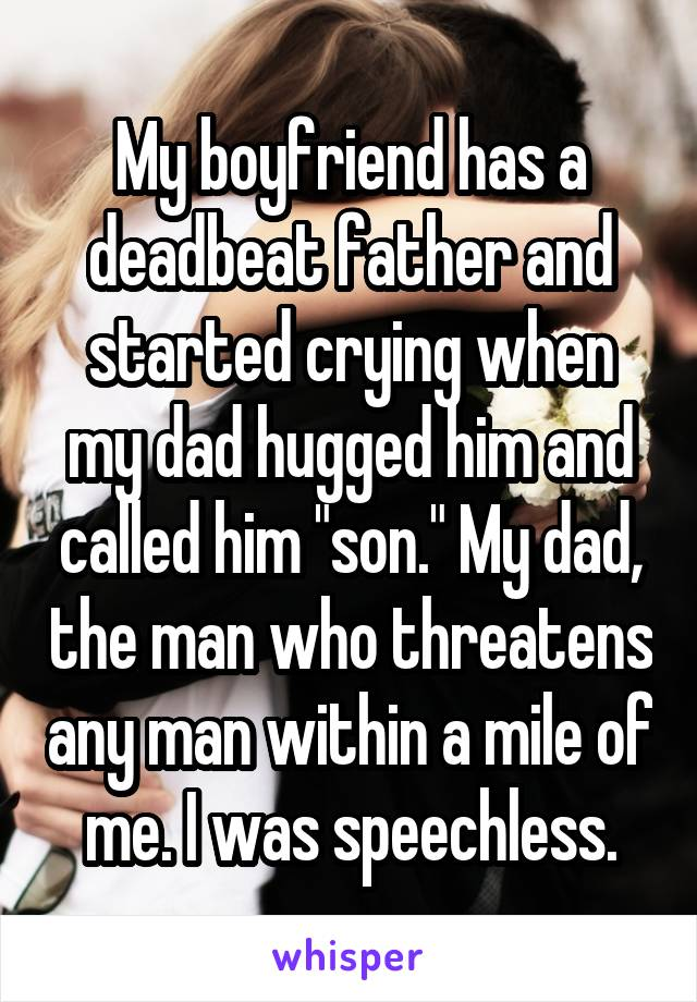 "My boyfriend has a deadbeat father and started crying when my dad hugged him and called him ""son."" My dad, the man who threatens any man within a mile of me. I was speechless."