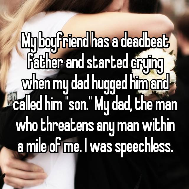 """My boyfriend has a deadbeat father and started crying when my dad hugged him and called him """"son."""" My dad, the man who threatens any man within a mile of me. I was speechless."""