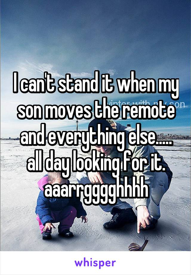 I can't stand it when my son moves the remote and everything else..... all day looking for it. aaarrgggghhhh