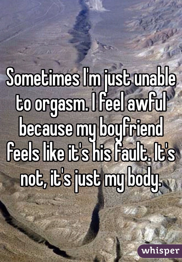 Sometimes I'm just unable to orgasm. I feel awful because my boyfriend feels like it's his fault. It's not, it's just my body.