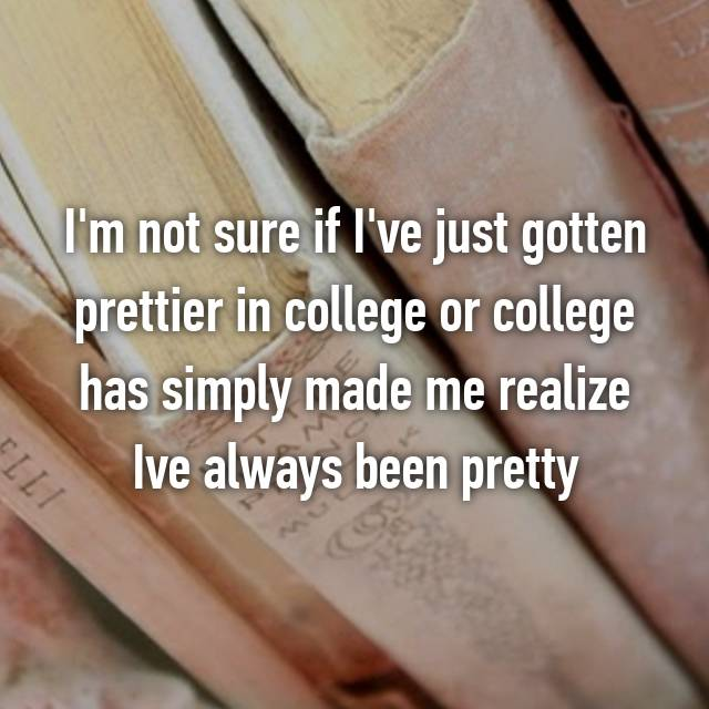 I'm not sure if I've just gotten prettier in college or college has simply made me realize Ive always been pretty