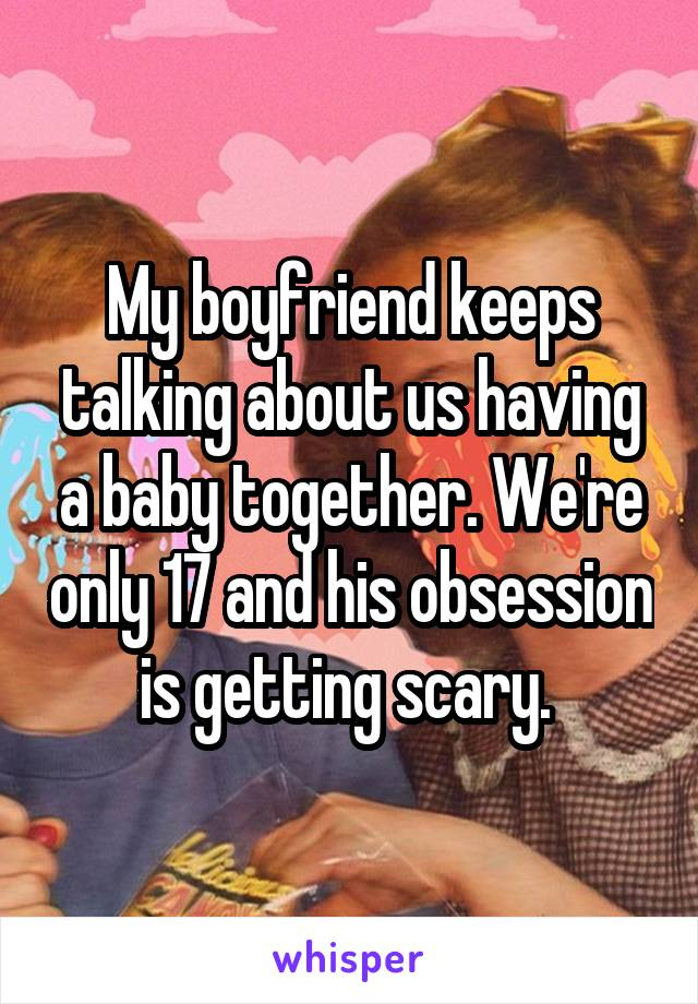 My boyfriend keeps talking about us having a baby together. We're only 17 and his obsession is getting scary.