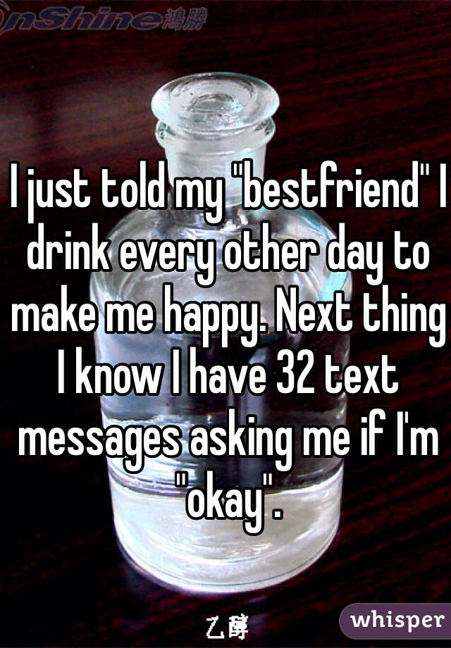 """I just told my """"bestfriend"""" I drink every other day to make me happy. Next thing I know I have 32 text messages asking me if I'm """"okay""""."""