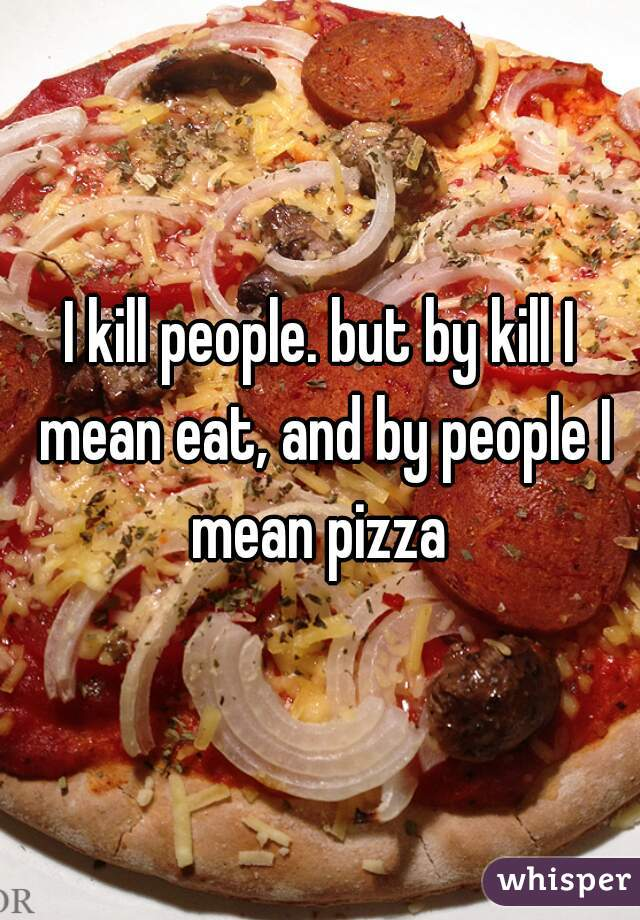 I kill people. but by kill I mean eat, and by people I mean pizza