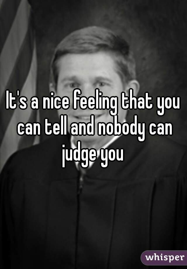It's a nice feeling that you can tell and nobody can judge you