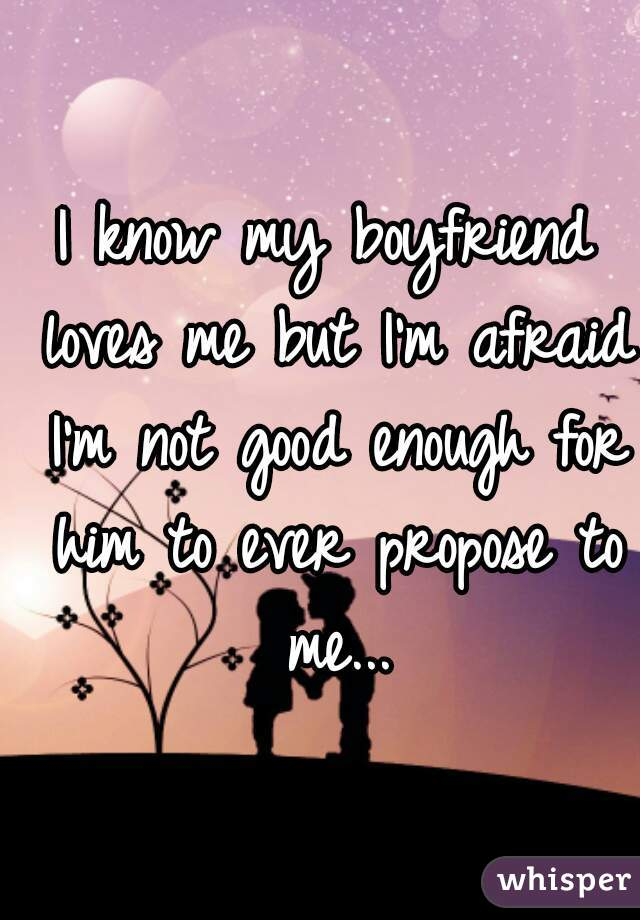 I know my boyfriend loves me but I'm afraid I'm not good enough for him to ever propose to me...