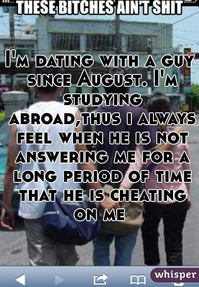 I'm dating with a guy since August. I'm studying abroad,thus i always feel when he is not answering me for a long period of time that he is cheating on me