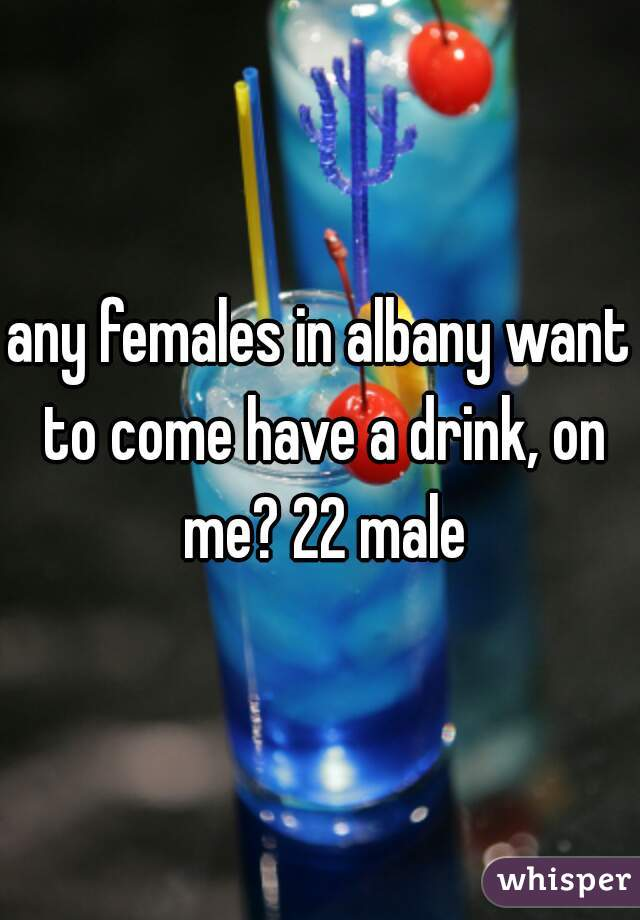 any females in albany want to come have a drink, on me? 22 male