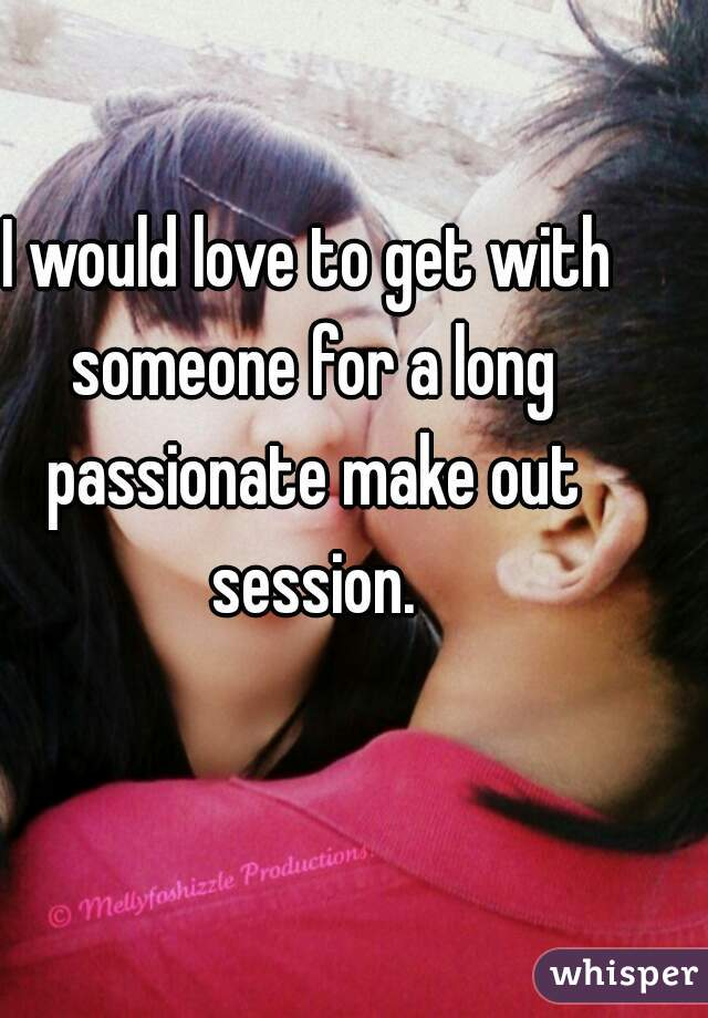 I would love to get with someone for a long passionate make out session.