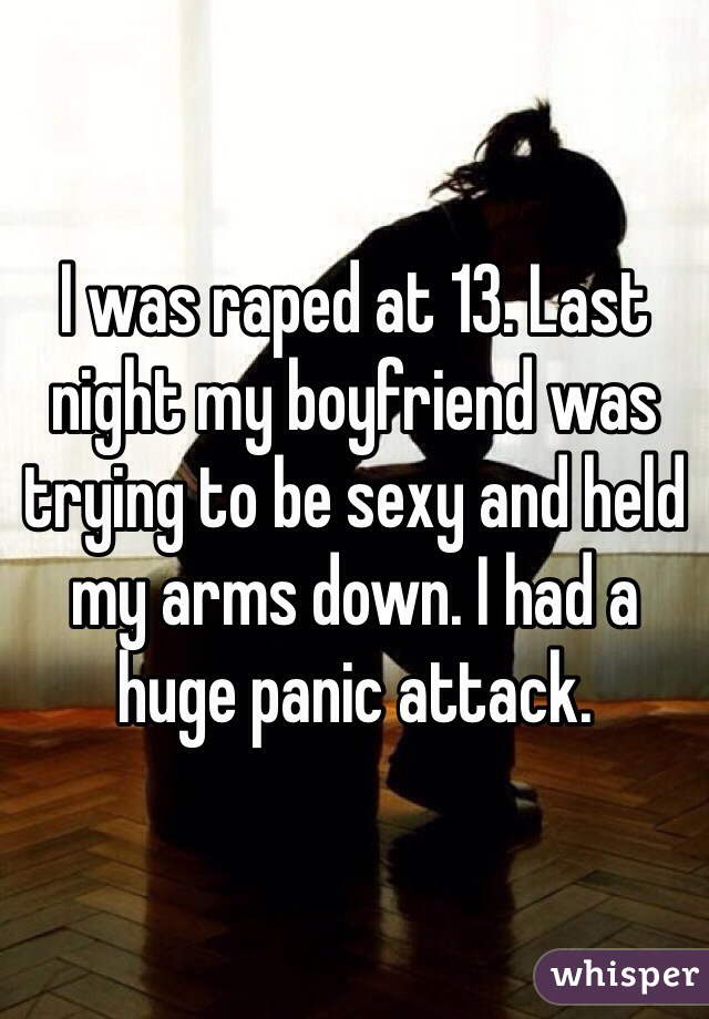 I was raped at 13. Last night my boyfriend was trying to be sexy and held my arms down. I had a huge panic attack.