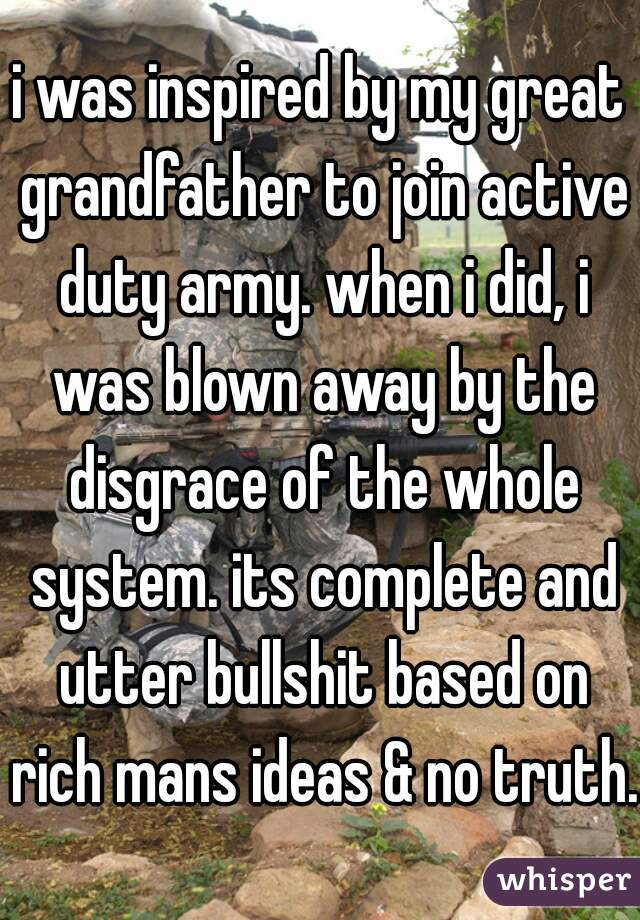 i was inspired by my great grandfather to join active duty army. when i did, i was blown away by the disgrace of the whole system. its complete and utter bullshit based on rich mans ideas & no truth.