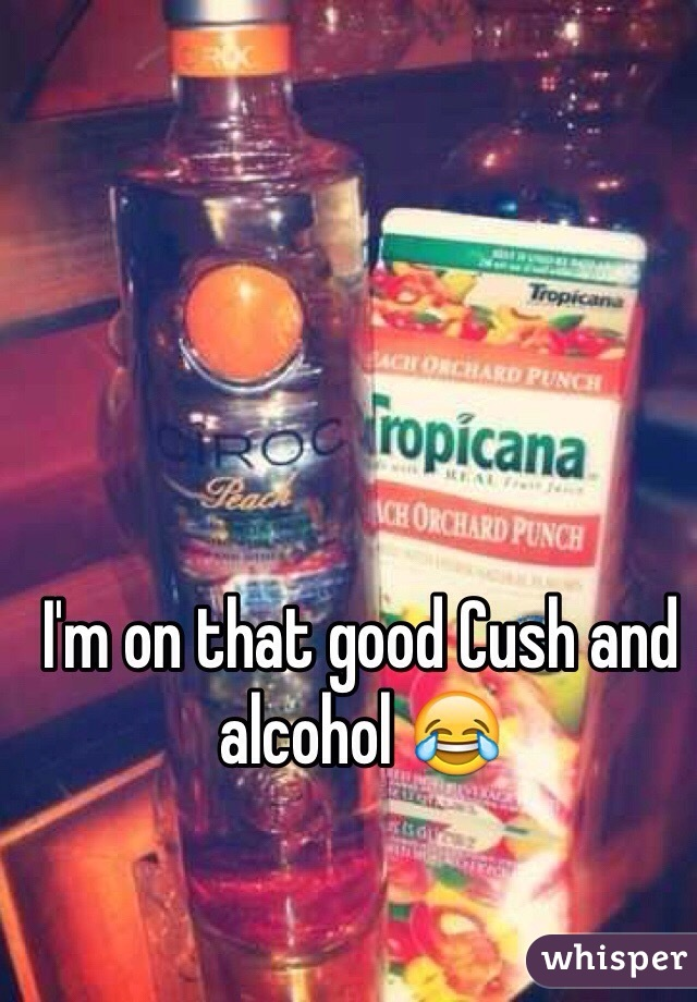I'm on that good Cush and alcohol 😂