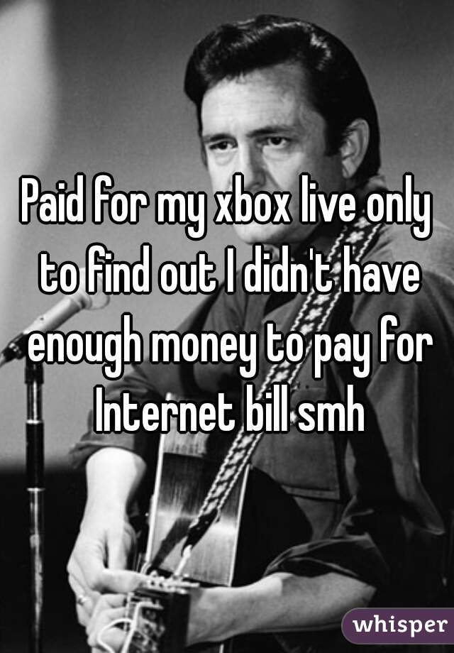 Paid for my xbox live only to find out I didn't have enough money to pay for Internet bill smh