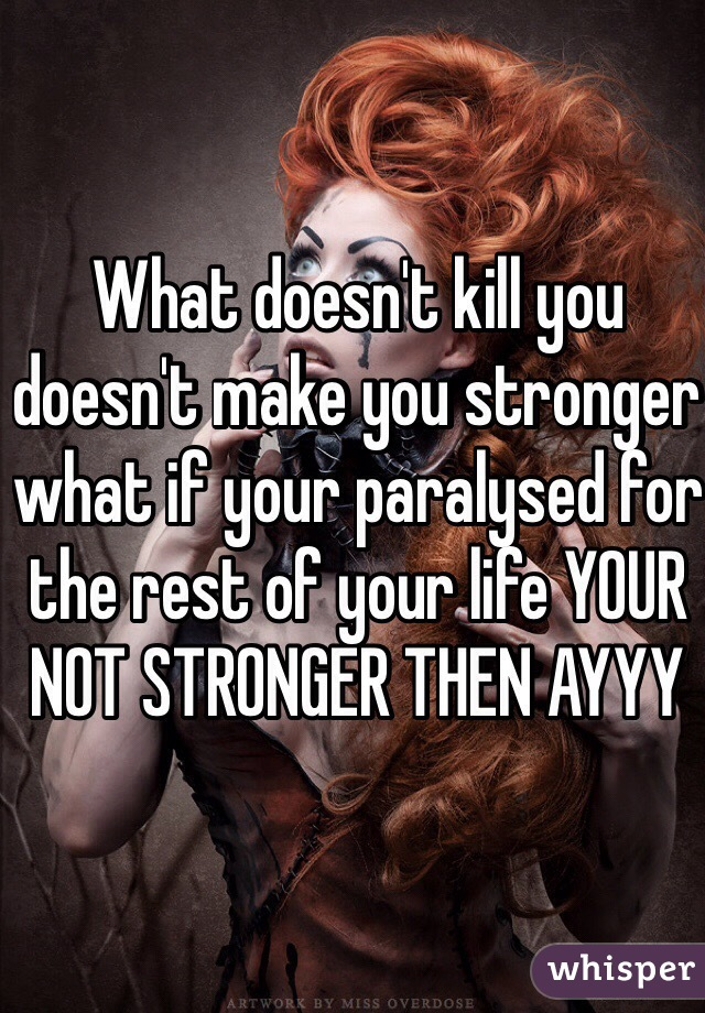 What doesn't kill you doesn't make you stronger what if your paralysed for the rest of your life YOUR NOT STRONGER THEN AYYY