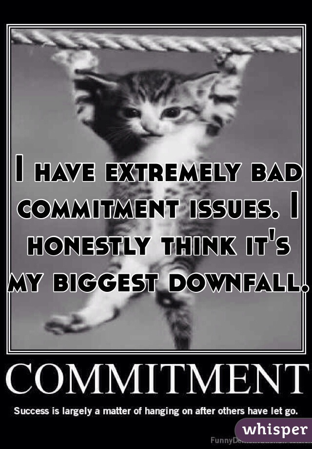 I have extremely bad commitment issues. I honestly think it's my biggest downfall.