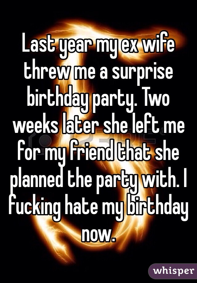 Last year my ex wife threw me a surprise birthday party. Two weeks later she left me for my friend that she planned the party with. I fucking hate my birthday now.