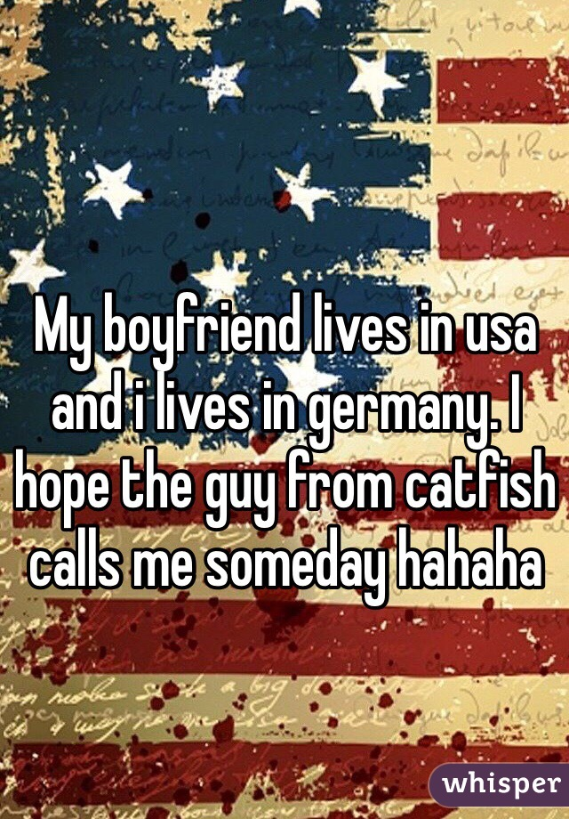 My boyfriend lives in usa and i lives in germany. I hope the guy from catfish calls me someday hahaha