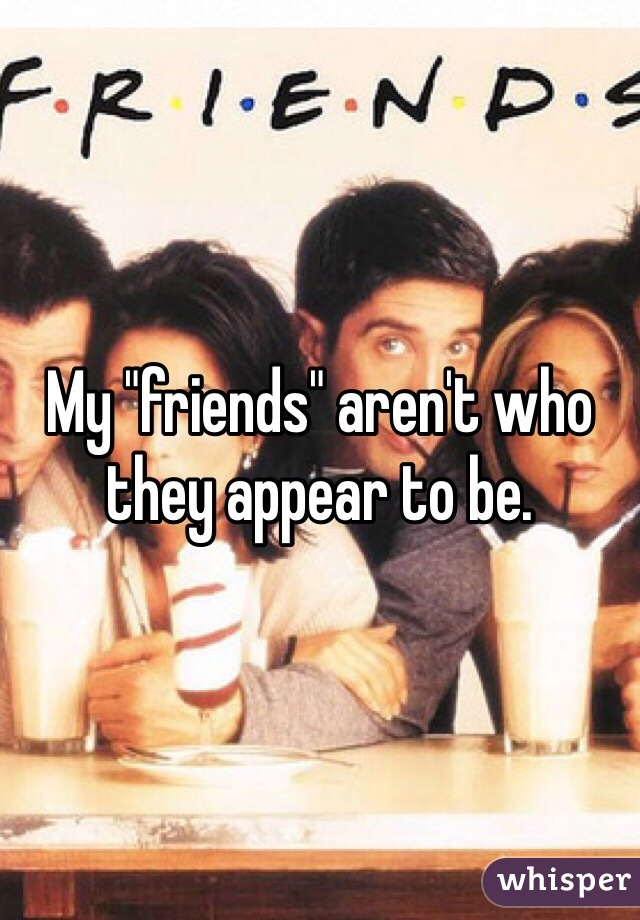 "My ""friends"" aren't who they appear to be."