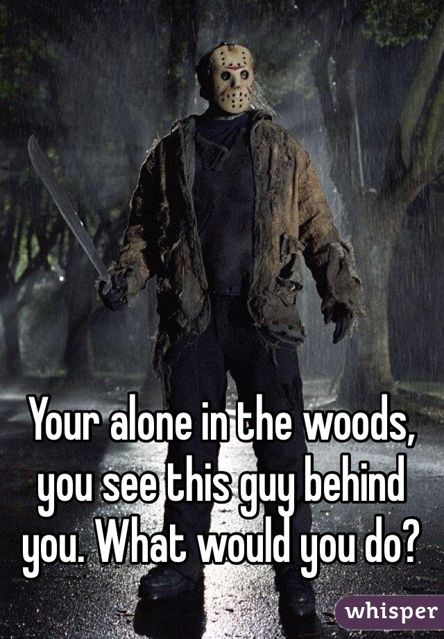 Your alone in the woods, you see this guy behind you. What would you do?
