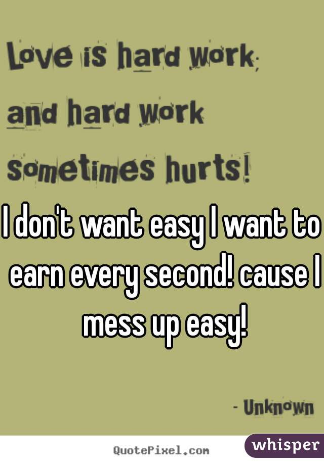 I don't want easy I want to earn every second! cause I mess up easy!